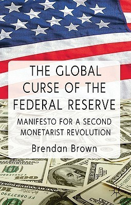 The Global Curse of the Federal Reserve: Manifesto for a Second Monetarist RevolutionEnglish, Hardcover, Brendan Brown